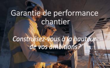 Garantie de performance chantier : construisez-vous à la hauteur de vos ambitions ?